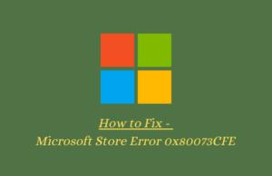 How to Fix - Microsoft Store Error 0x80073CFE