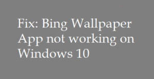 [Solved] Bing Wallpaper App not working on Windows 10