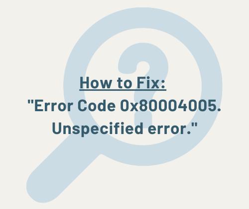 Error Code 0x80004005. Unspecified error.