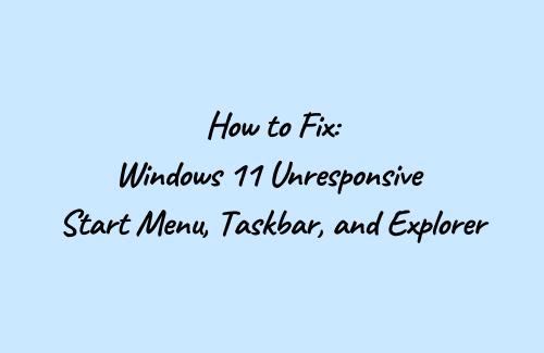 Fix - Windows 11 Unresponsive Start Menu, Taskbar, and Explorer