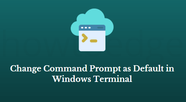 How to Change Command Prompt as Default in Windows Terminal